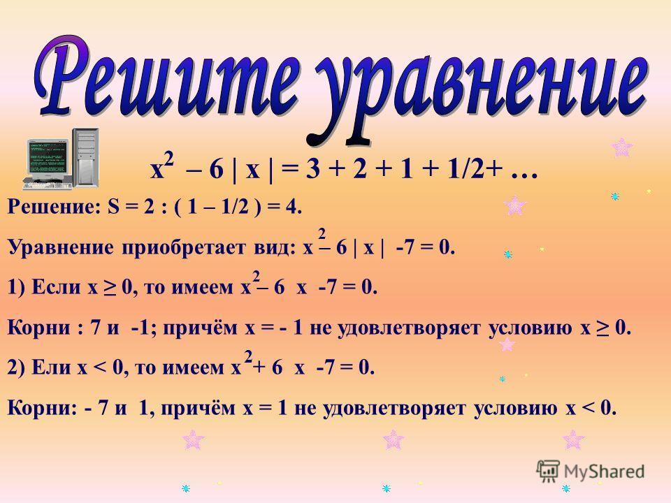 х – 6 | х | = 3 + 2 + 1 + 1/2+ … 2 Решение: S = 2 : ( 1 – 1/2 ) = 4. Уравнение приобретает вид: х – 6 | х | -7 = 0. 1) Если х 0, то имеем х – 6 х -7 = 0. Корни : 7 и -1; причём х = - 1 не удовлетворяет условию х 0. 2) Ели х < 0, то имеем х + 6 х -7 =