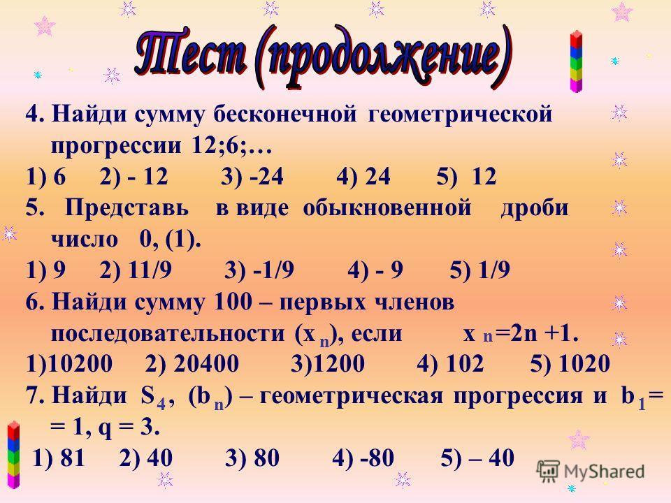4. Найди сумму бесконечной геометрической прогрессии 12;6;… 1) 6 2) - 12 3) -24 4) 24 5) 12 5. Представь в виде обыкновенной дроби число 0, (1). 1) 9 2) 11/9 3) -1/9 4) - 9 5) 1/9 6. Найди сумму 100 – первых членов последовательности (x ), если x =2n