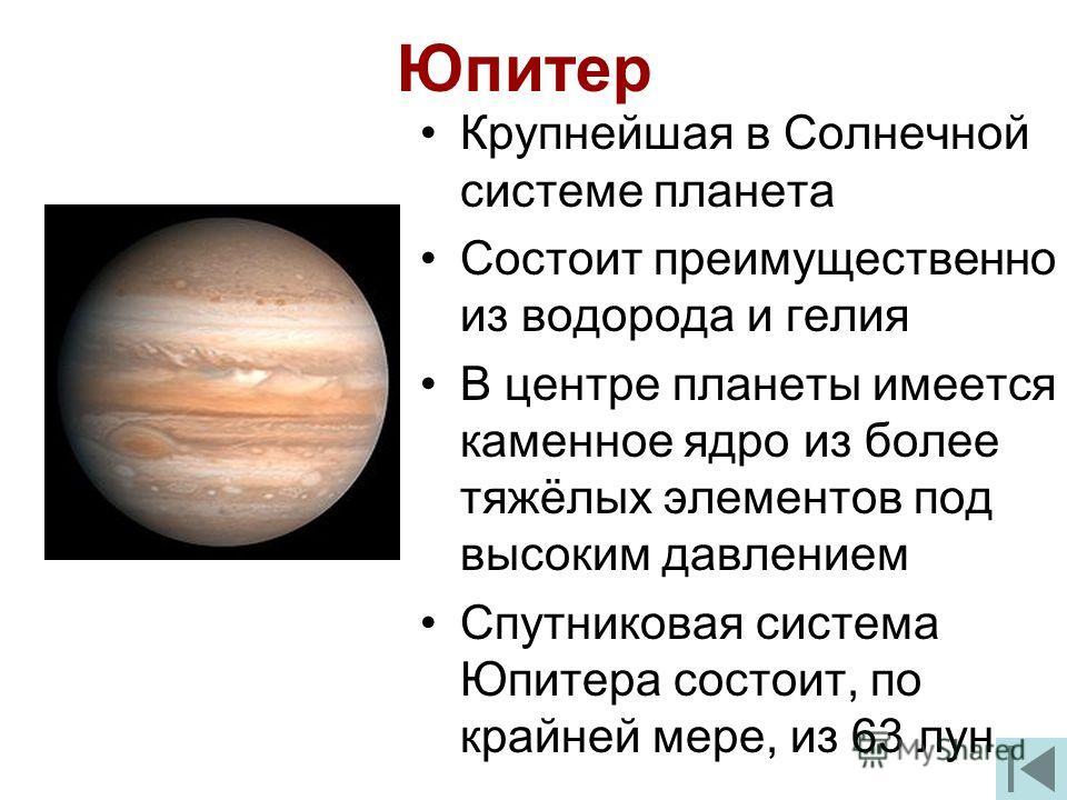 Юпитер Крупнейшая в Солнечной системе планета Состоит преимущественно из водорода и гелия В центре планеты имеется каменное ядро из более тяжёлых элементов под высоким давлением Спутниковая система Юпитера состоит, по крайней мере, из 63 лун