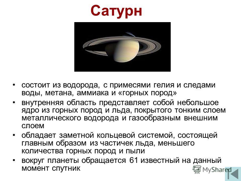 Сатурн состоит из водорода, с примесями гелия и следами воды, метана, аммиака и «горных пород» внутренняя область представляет собой небольшое ядро из горных пород и льда, покрытого тонким слоем металлического водорода и газообразным внешним слоем об
