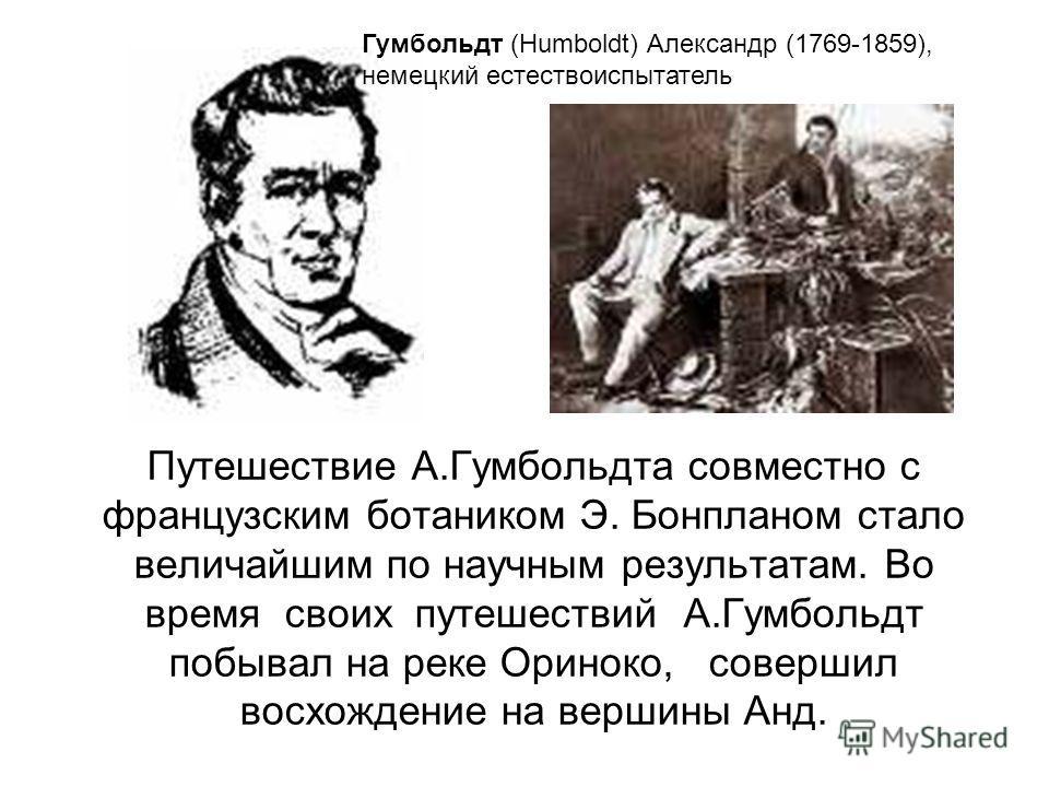 Путешествие А.Гумбольдта совместно с французским ботаником Э. Бонпланом стало величайшим по научным результатам. Во время своих путешествий А.Гумбольдт побывал на реке Ориноко, совершил восхождение на вершины Анд. Гумбольдт (Humboldt) Александр (1769
