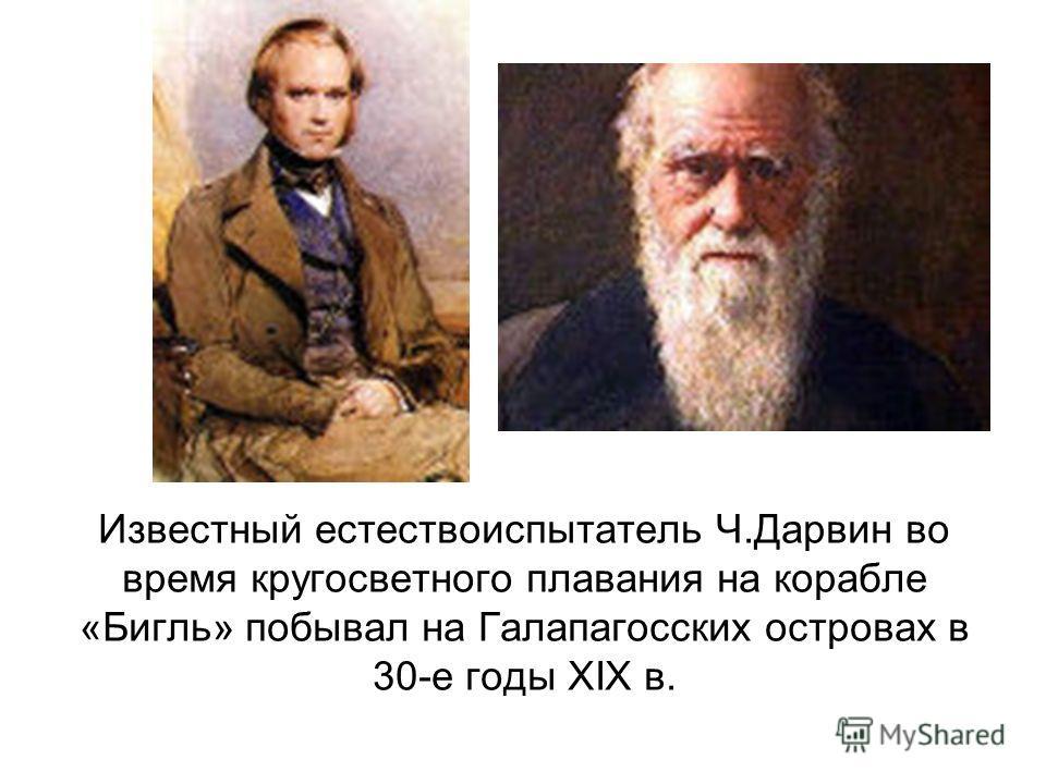 Известный естествоиспытатель Ч.Дарвин во время кругосветного плавания на корабле «Бигль» побывал на Галапагосских островах в 30-е годы XIX в.