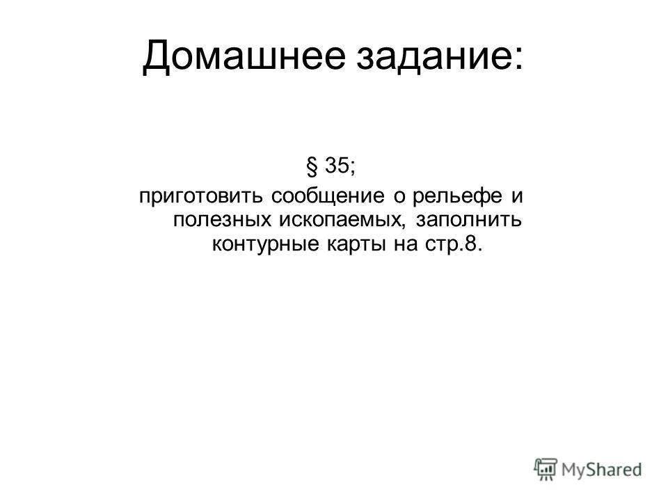Домашнее задание: § 35; приготовить сообщение о рельефе и полезных ископаемых, заполнить контурные карты на стр.8.