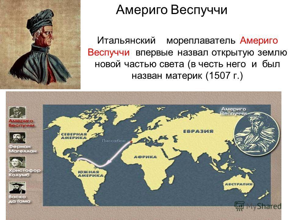 Итальянский мореплаватель Америго Веспуччи впервые назвал открытую землю новой частью света (в честь него и был назван материк (1507 г.) Америго Веспуччи