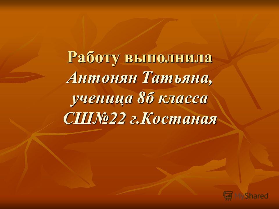 Работу выполнила Антонян Татьяна, ученица 8б класса СШ22 г.Костаная