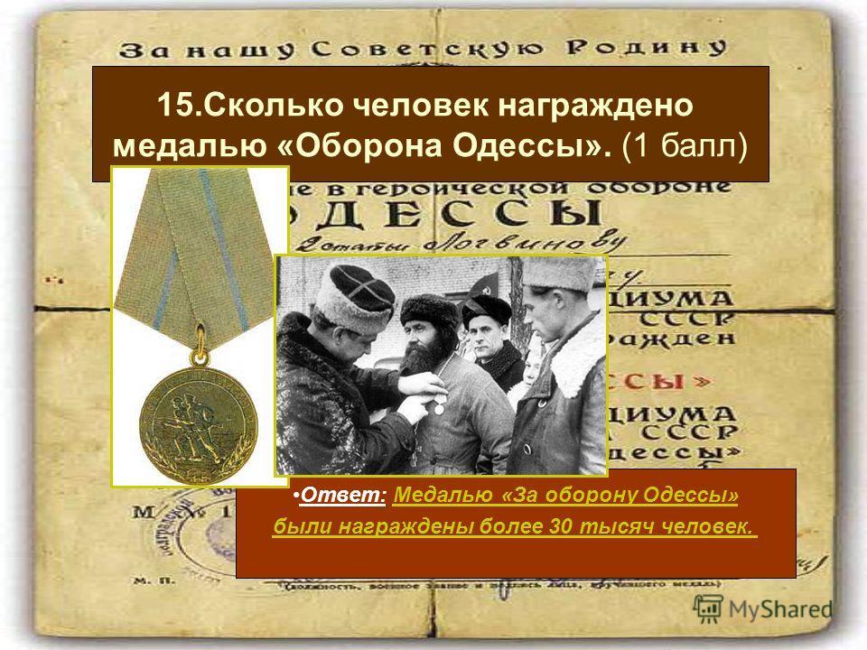 Ответ: Медалью «За оборону Одессы» были награждены более 30 тысяч человек. 15.Сколько человек награждено медалью «Оборона Одессы». (1 балл)