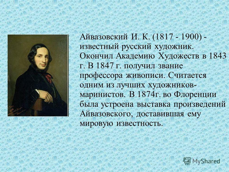 Айвазовский И. К. (1817 - 1900) - известный русский художник. Окончил Академию Художеств в 1843 г. В 1847 г. получил звание профессора живописи. Считается одним из лучших художников- маринистов. В 1874г. во Флоренции была устроена выставка произведен