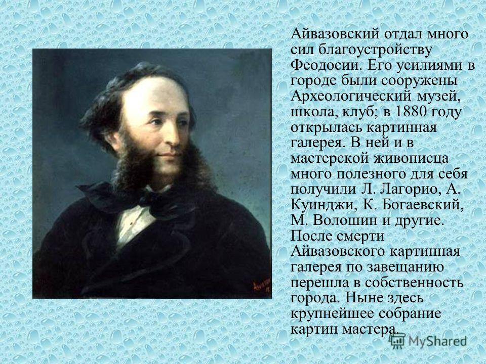 Айвазовский отдал много сил благоустройству Феодосии. Его усилиями в городе были сооружены Археологический музей, школа, клуб; в 1880 году открылась картинная галерея. В ней и в мастерской живописца много полезного для себя получили Л. Лагорио, А. Ку