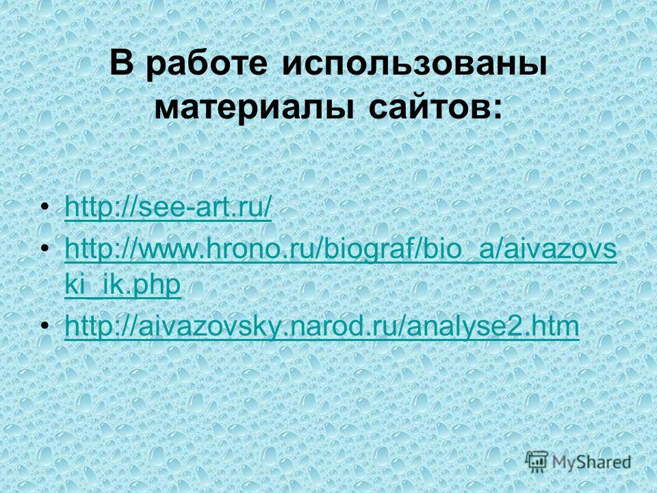 В работе использованы материалы сайтов: http://see-art.ru/ http://www.hrono.ru/biograf/bio_a/aivazovs ki_ik.phphttp://www.hrono.ru/biograf/bio_a/aivazovs ki_ik.php http://aivazovsky.narod.ru/analyse2.htm