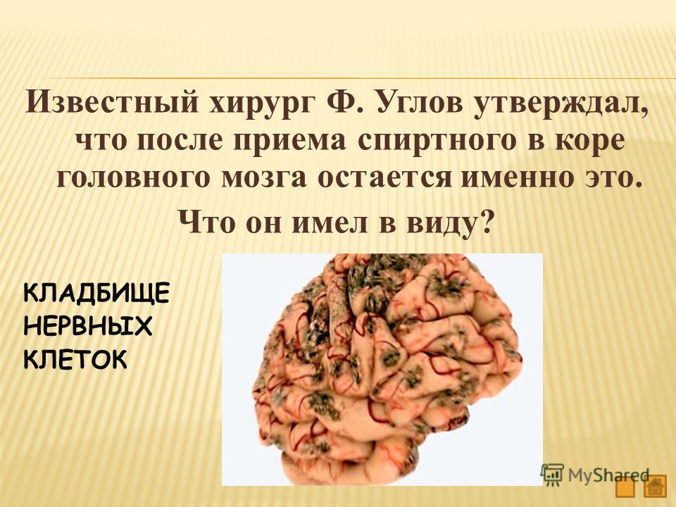 Известный хирург Ф. Углов утверждал, что после приема спиртного в коре головного мозга остается именно это. Что он имел в виду? КЛАДБИЩЕ НЕРВНЫХ КЛЕТОК