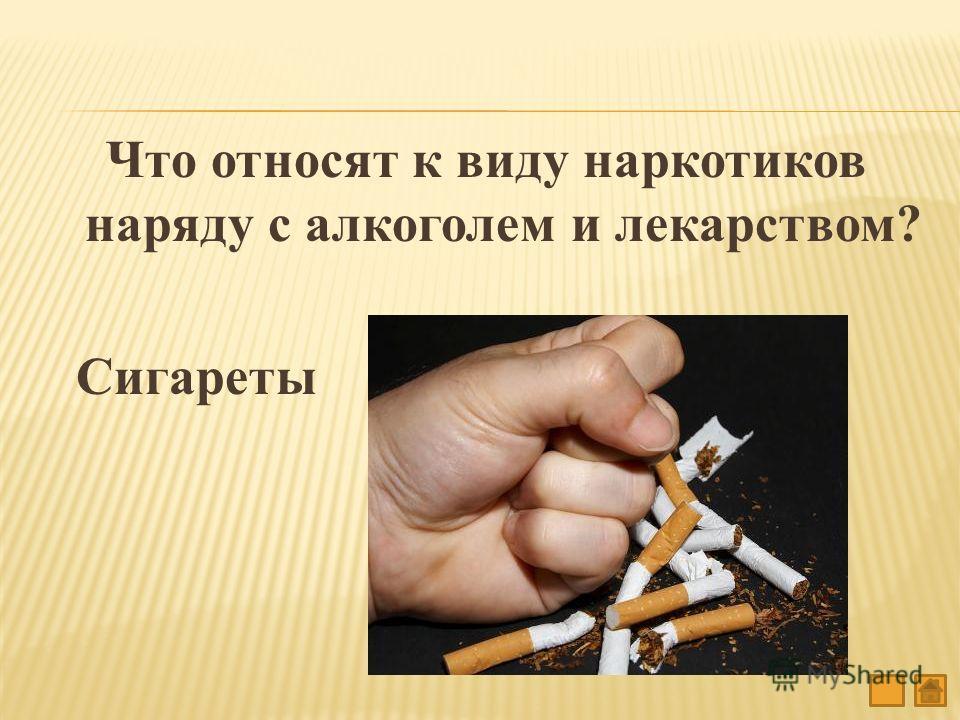 Что относят к виду наркотиков наряду с алкоголем и лекарством? Сигареты