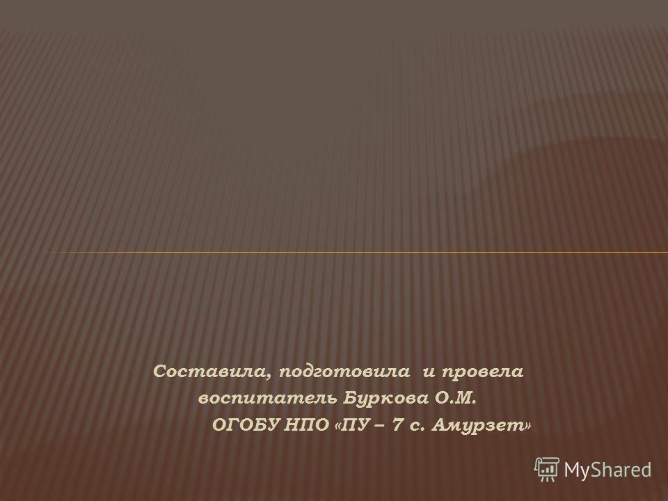 Составила, подготовила и провела воспитатель Буркова О.М. ОГОБУ НПО «ПУ – 7 с. Амурзет»