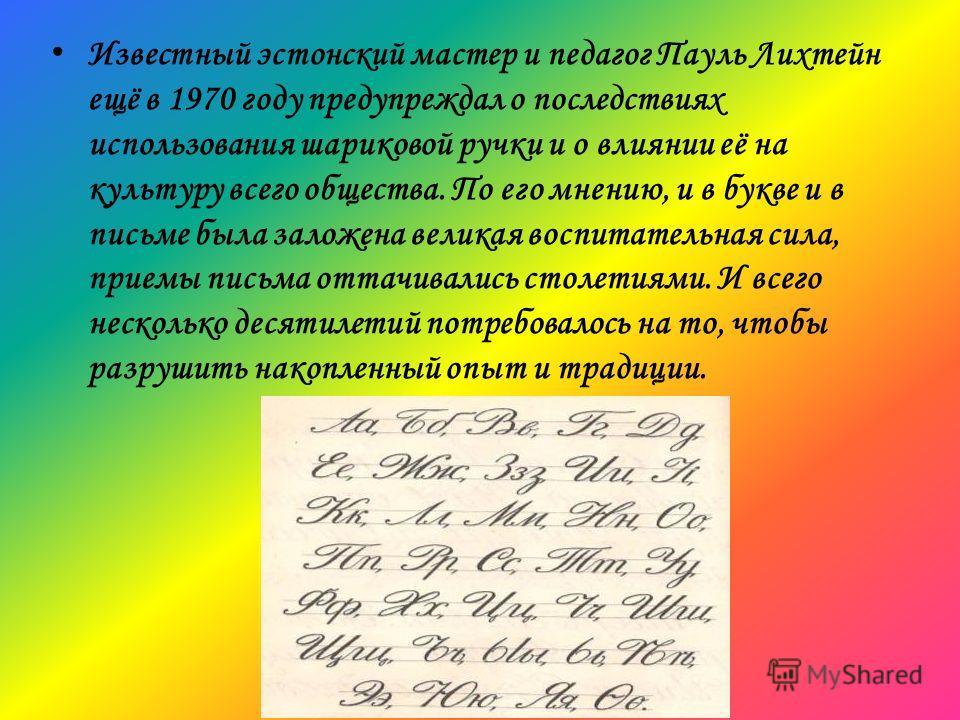 Известный эстонский мастер и педагог Пауль Лихтейн ещё в 1970 году предупреждал о последствиях использования шариковой ручки и о влиянии её на культуру всего общества. По его мнению, и в букве и в письме была заложена великая воспитательная сила, при