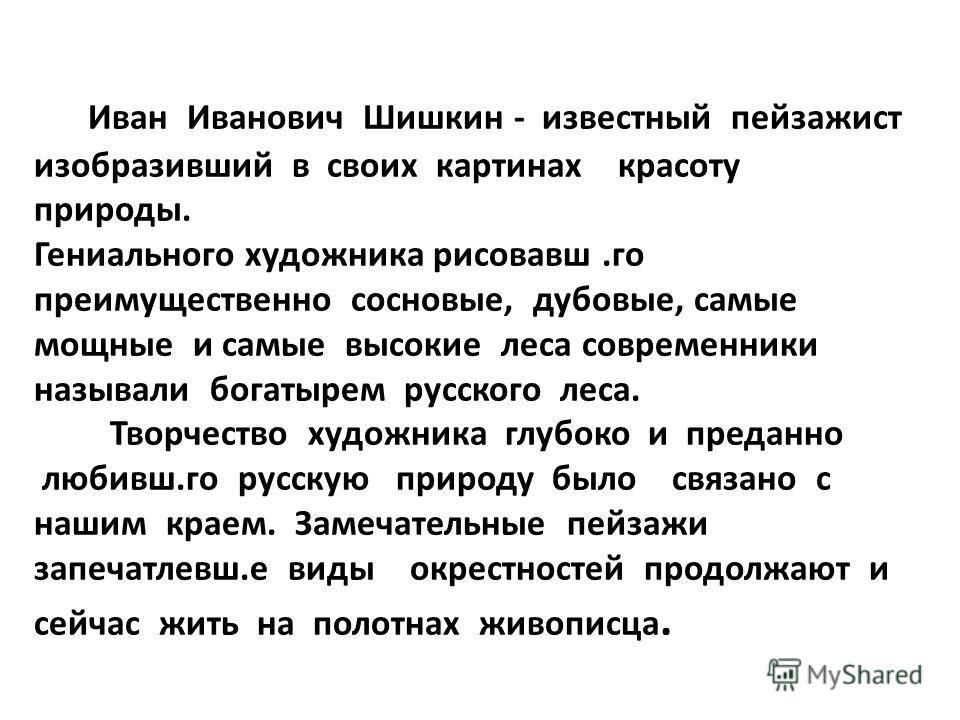 Иван Иванович Шишкин - известный пейзажист изобразивший в своих картинах красоту природы. Гениального художника рисовавш.го преимущественно сосновые, дубовые, самые мощные и самые высокие леса современники называли богатырем русского леса. Творчество