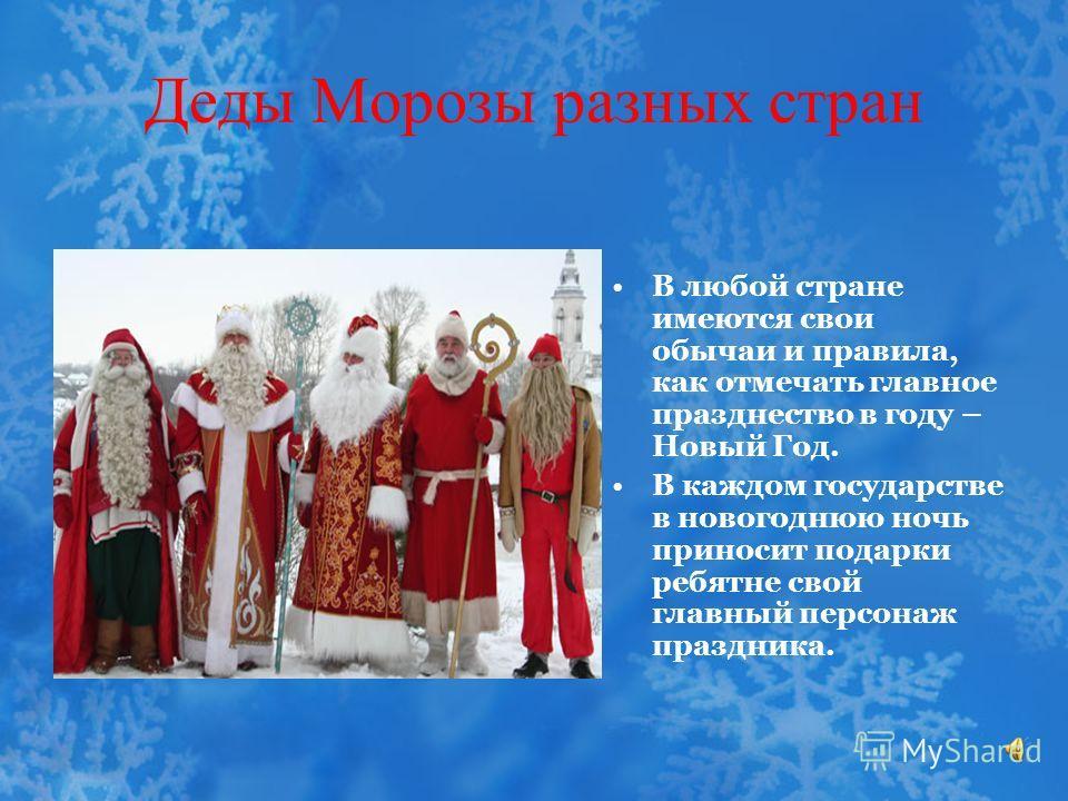 Деды Морозы разных стран В любой стране имеются свои обычаи и правила, как отмечать главное празднество в году – Новый Год. В каждом государстве в новогоднюю ночь приносит подарки ребятне свой главный персонаж праздника.