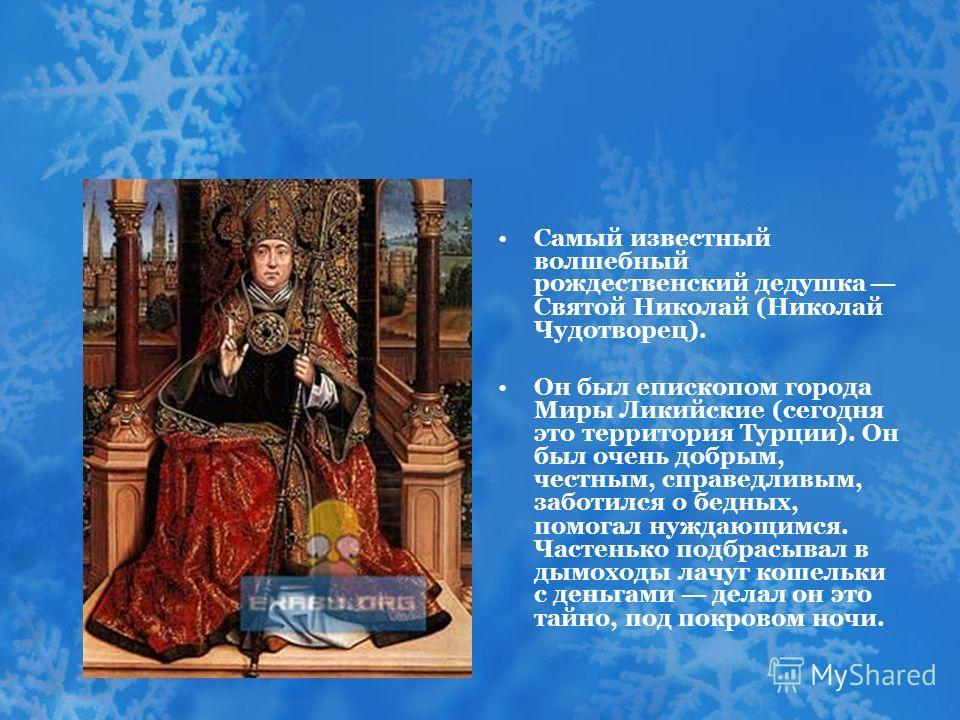 Самый известный волшебный рождественский дедушка Святой Николай (Николай Чудотворец). Он был епископом города Миры Ликийские (сегодня это территория Турции). Он был очень добрым, честным, справедливым, заботился о бедных, помогал нуждающимся. Частень