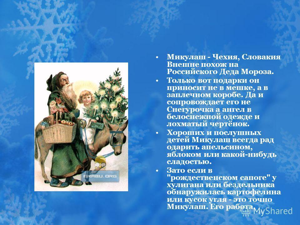 Микулаш - Чехия, Словакия Внешне похож на Российского Деда Мороза. Только вот подарки он приносит не в мешке, а в заплечном коробе. Да и сопровождает его не Снегурочка а ангел в белоснежной одежде и лохматый чертёнок. Хороших и послушных детей Микула