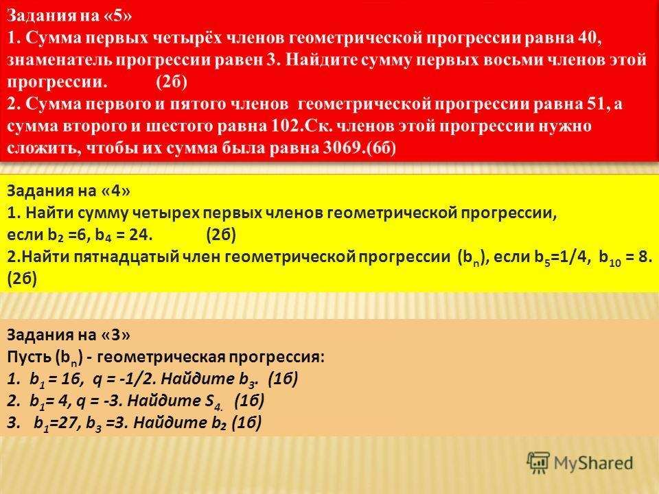 Задания на «4» 1. Найти сумму четырех первых членов геометрической прогрессии, если b =6, b = 24. (2б) 2.Найти пятнадцатый член геометрической прогрессии (b n ), если b 5 =1/4, b 10 = 8. (2б) Задания на «3» Пусть (b n ) - геометрическая прогрессия: 1