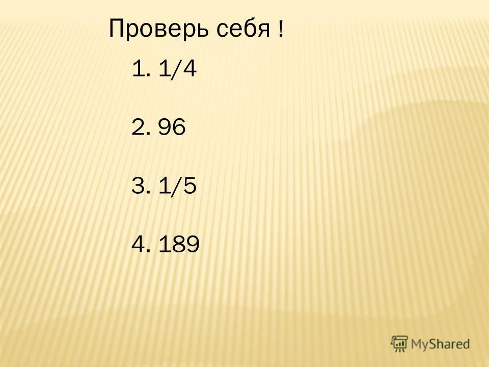 Проверь себя ! 1. 1/4 2. 96 3. 1/5 4. 189