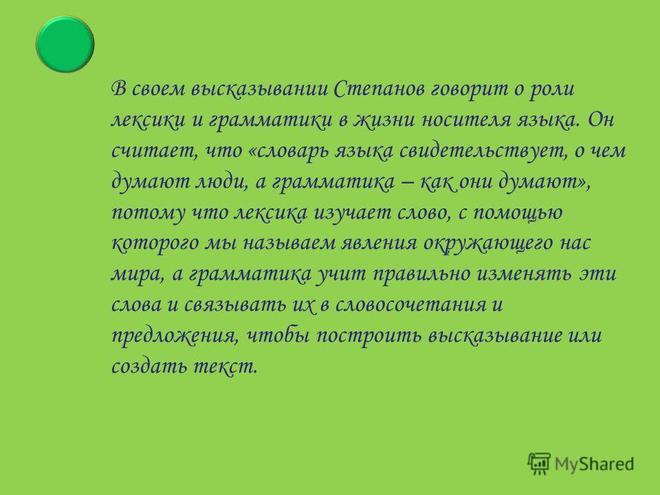 В своем высказывании Степанов говорит о роли лексики и грамматики в жизни носителя языка. Он считает, что «словарь языка свидетельствует, о чем думают люди, а грамматика – как они думают», потому что лексика изучает слово, с помощью которого мы назыв