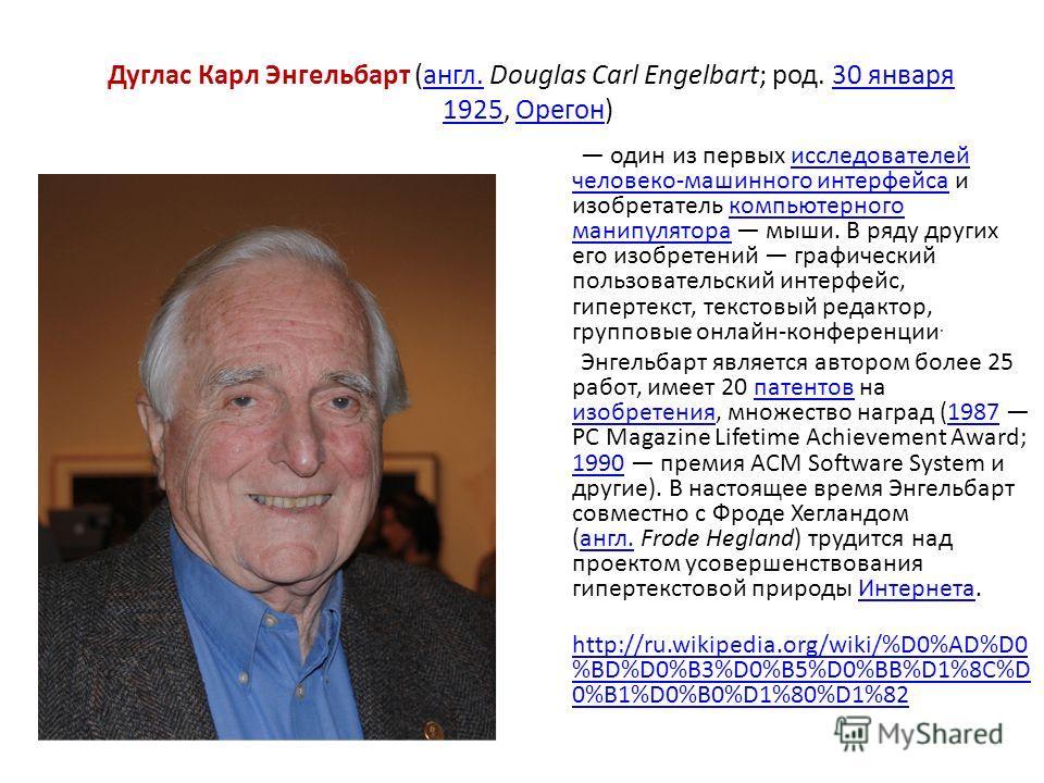 Дуглас Карл Энгельбарт (англ. Douglas Carl Engelbart; род. 30 января 1925, Орегон) англ.30 января 1925Орегон один из первых исследователей человеко-машинного интерфейса и изобретатель компьютерного манипулятора мыши. В ряду других его изобретений гра