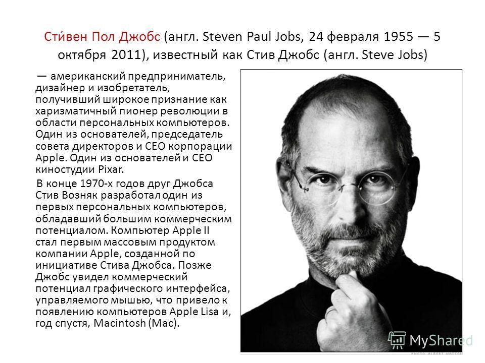 Сти́вен Пол Джобс (англ. Steven Paul Jobs, 24 февраля 1955 5 октября 2011), известный как Стив Джобс (англ. Steve Jobs) американский предприниматель, дизайнер и изобретатель, получивший широкое признание как харизматичный пионер революции в области п