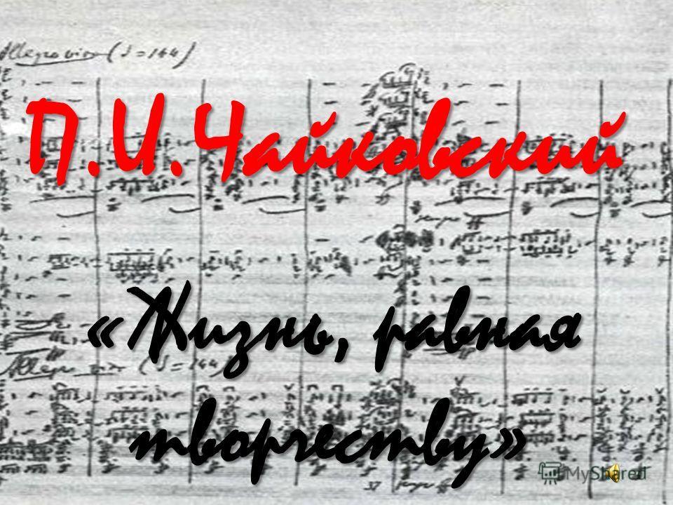 П.И.Чайковский «Жизнь, равная творчеству»