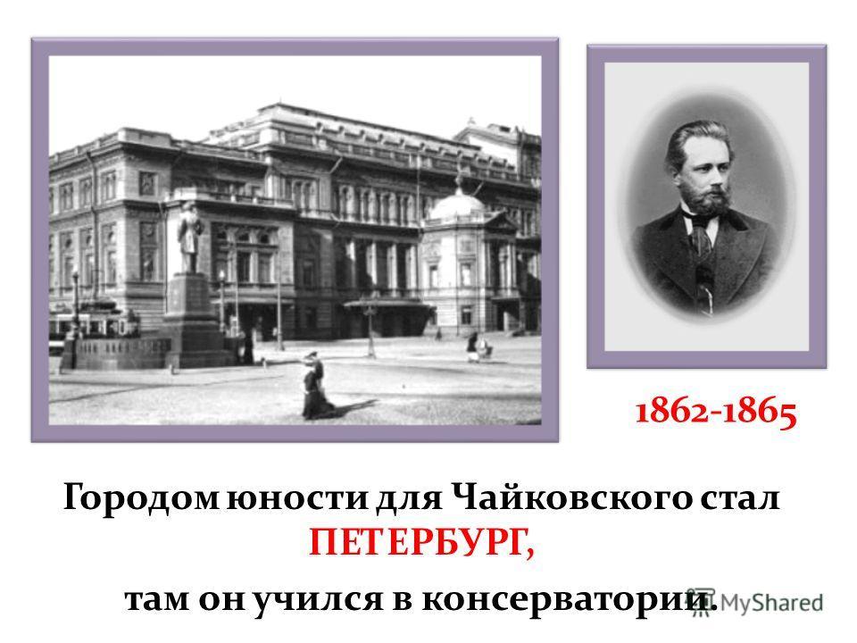 Городом юности для Чайковского стал ПЕТЕРБУРГ, там он учился в консерватории. 1862-1865