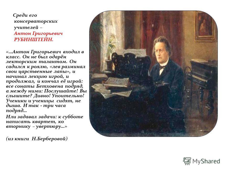 Среди его консерваторских учителей – Антон Григорьевич РУБИНШТЕЙН. «…Антон Григорьевич входил в класс. Он не был одарён лекторским талантом. Он садился к роялю, «лев разминал свои царственные лапы», и начинал лекцию игрой, и продолжал, и кончал её иг