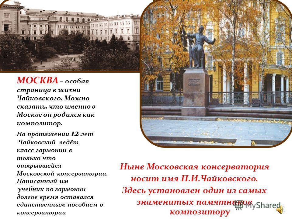 ё Ныне Московская консерватория носит имя П.И.Чайковского. Здесь установлен один из самых знаменитых памятников композитору МОСКВА – особая страница в жизни Чайковского. Можно сказать, что именно в Москве он родился как композитор. На протяжении 12 л