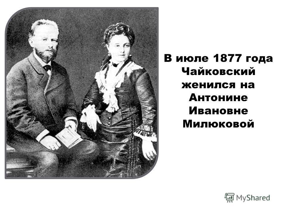В июле 1877 года Чайковский женился на Антонине Ивановне Милюковой