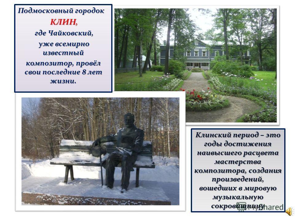 Подмосковный городок КЛИН, КЛИН, где Чайковский, уже всемирно известный уже всемирно известный композитор, провёл свои последние 8 лет жизни. Клинский период – это годы достижения наивысшего расцвета мастерства композитора, создания произведений, вош
