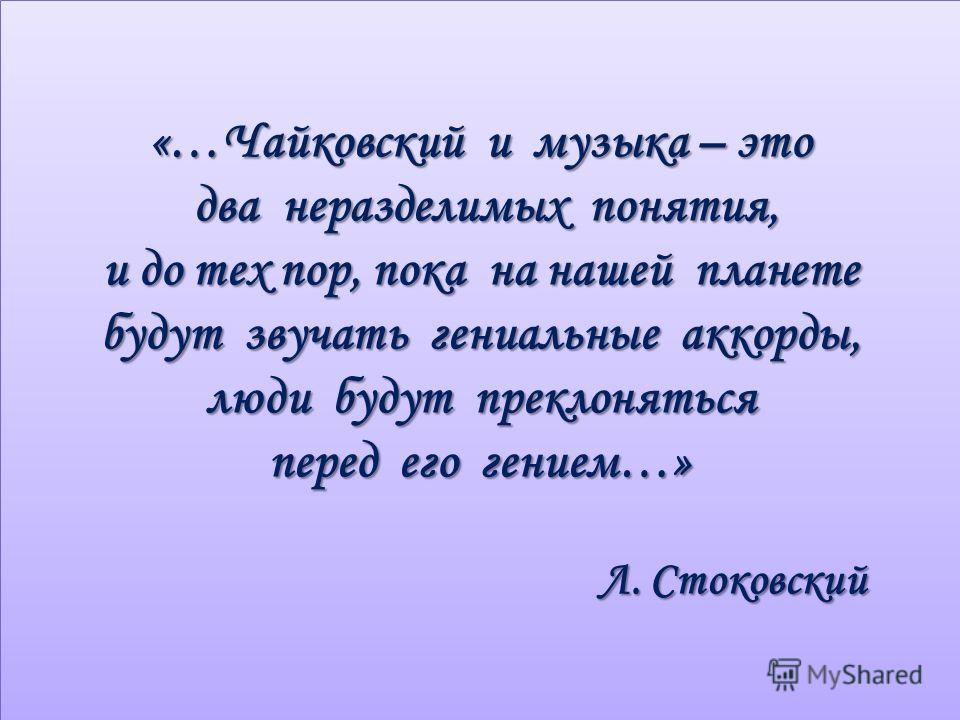 «…Чайковский и музыка – это два неразделимых понятия, и до тех пор, пока на нашей планете будут звучать гениальные аккорды, люди будут преклоняться перед его гением…» Л. Стоковский