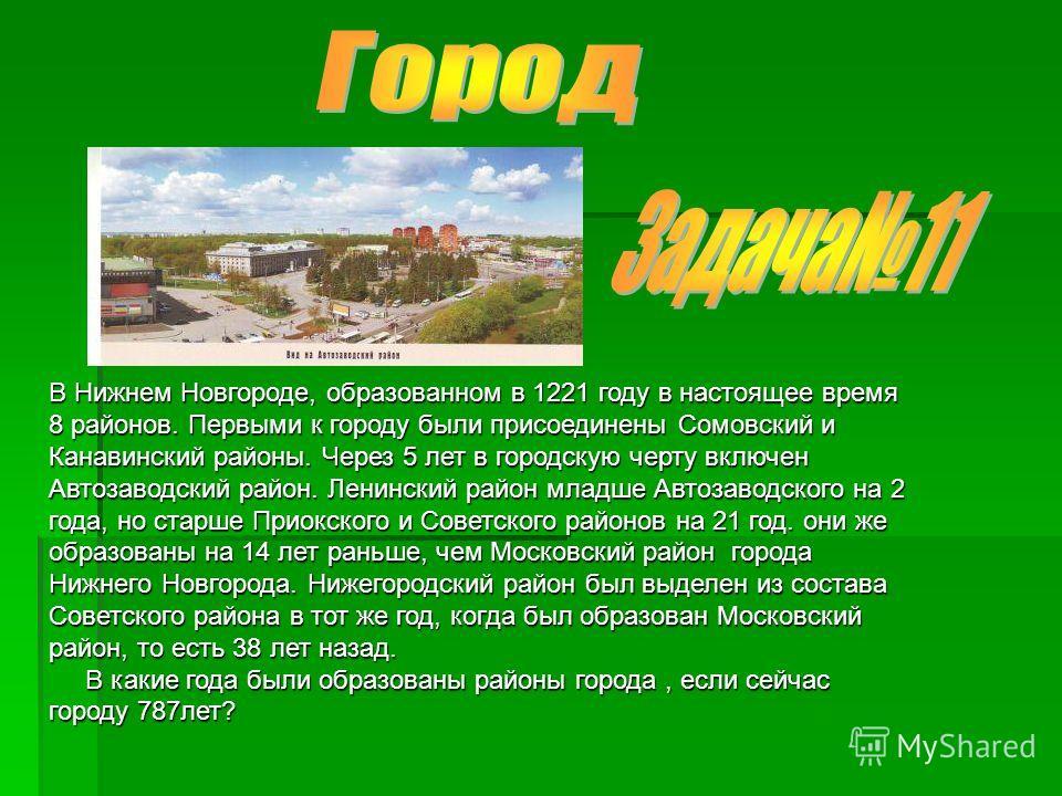 В Нижнем Новгороде, образованном в 1221 году в настоящее время 8 районов. Первыми к городу были присоединены Сомовский и Канавинский районы. Через 5 лет в городскую черту включен Автозаводский район. Ленинский район младше Автозаводского на 2 года, н