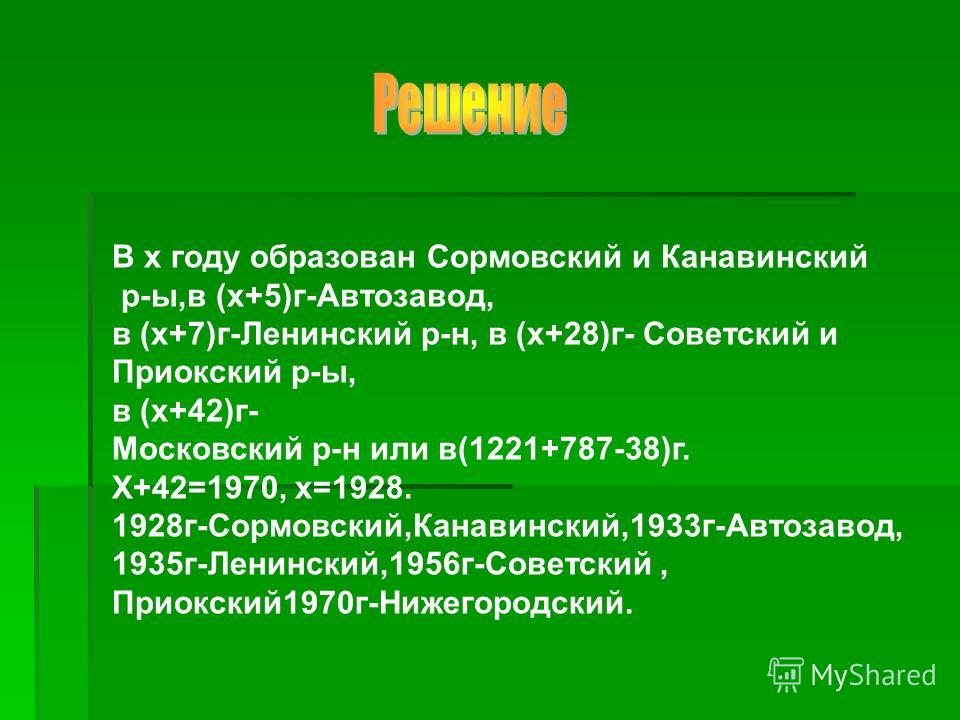В х году образован Сормовский и Канавинский р-ы,в (х+5)г-Автозавод, в (х+7)г-Ленинский р-н, в (х+28)г- Советский и Приокский р-ы, в (х+42)г- Московский р-н или в(1221+787-38)г. Х+42=1970, х=1928. 1928г-Сормовский,Канавинский,1933г-Автозавод, 1935г-Ле
