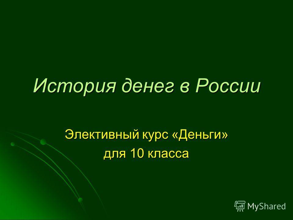 История денег в России Элективный курс «Деньги» для 10 класса