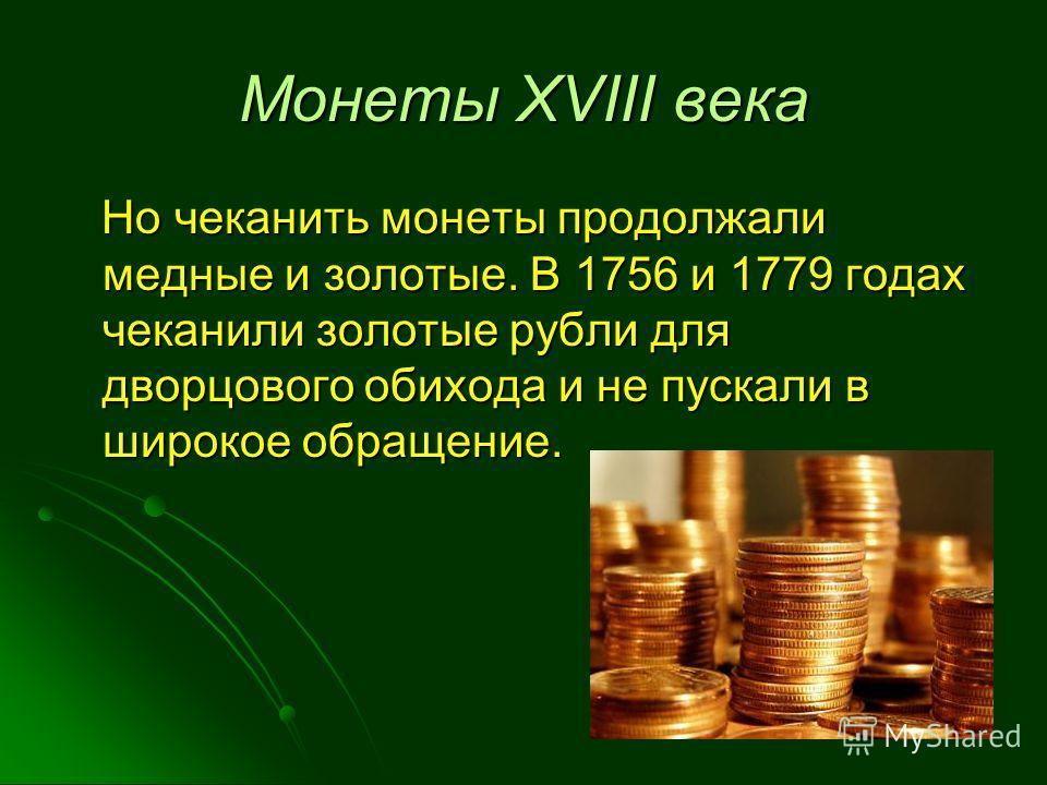 Монеты XVIII века Но чеканить монеты продолжали медные и золотые. В 1756 и 1779 годах чеканили золотые рубли для дворцового обихода и не пускали в широкое обращение. Но чеканить монеты продолжали медные и золотые. В 1756 и 1779 годах чеканили золотые