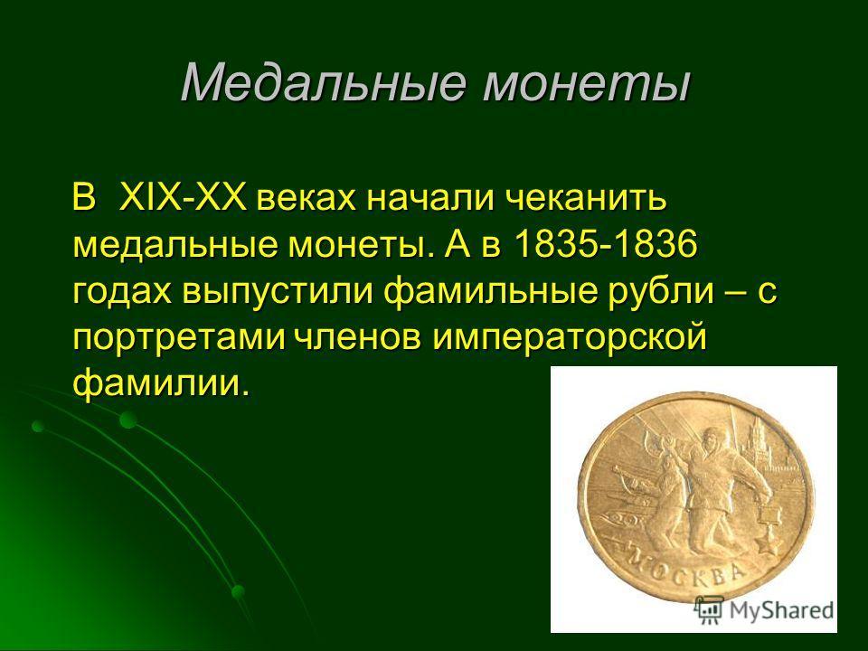 В XIX-XX веках начали чеканить медальные монеты. А в 1835-1836 годах выпустили фамильные рубли – с портретами членов императорской фамилии. В XIX-XX веках начали чеканить медальные монеты. А в 1835-1836 годах выпустили фамильные рубли – с портретами