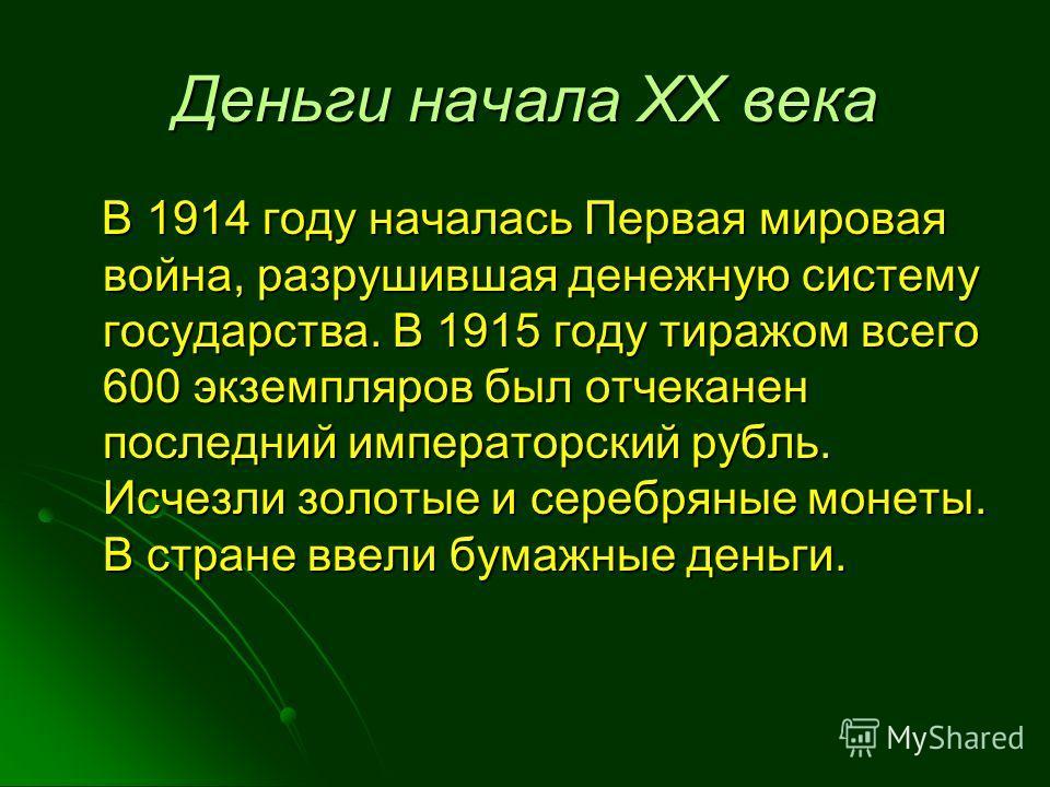Деньги начала XX века В 1914 году началась Первая мировая война, разрушившая денежную систему государства. В 1915 году тиражом всего 600 экземпляров был отчеканен последний императорский рубль. Исчезли золотые и серебряные монеты. В стране ввели бума