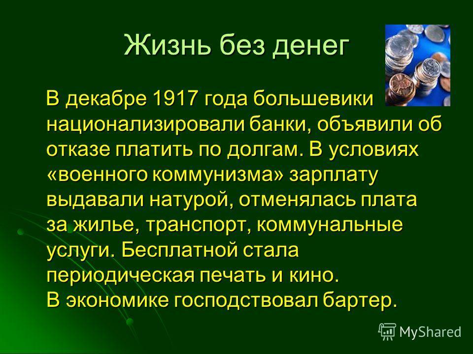 Жизнь без денег В декабре 1917 года большевики национализировали банки, объявили об отказе платить по долгам. В условиях «военного коммунизма» зарплату выдавали натурой, отменялась плата за жилье, транспорт, коммунальные услуги. Бесплатной стала пери