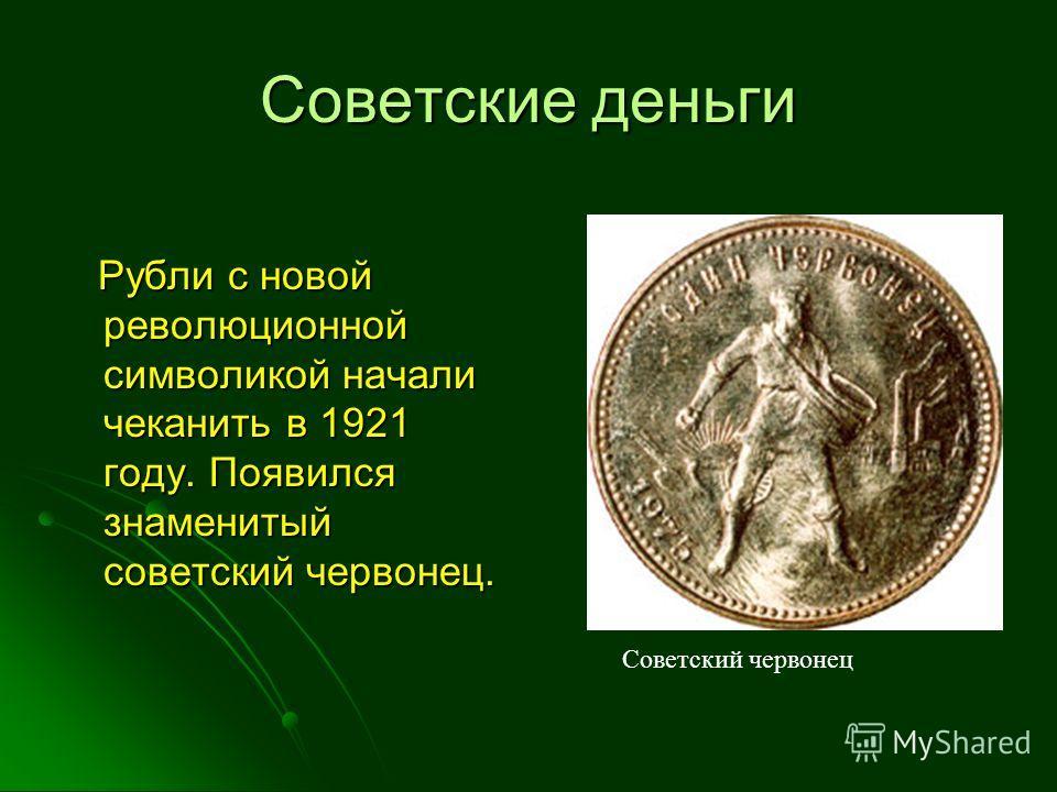 Советские деньги Рубли с новой революционной символикой начали чеканить в 1921 году. Появился знаменитый советский червонец. Рубли с новой революционной символикой начали чеканить в 1921 году. Появился знаменитый советский червонец. Советский червоне