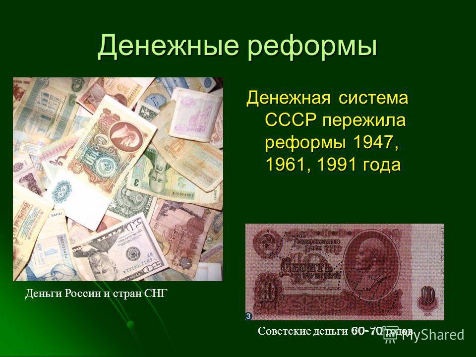 Денежные реформы Денежная система СССР пережила реформы 1947, 1961, 1991 года Советские деньги 60-70 годов Деньги России и стран СНГ
