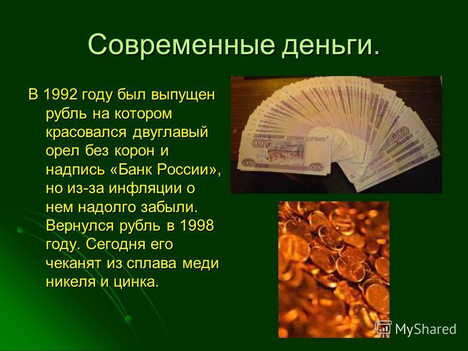 Современные деньги. В 1992 году был выпущен рубль на котором красовался двуглавый орел без корон и надпись «Банк России», но из-за инфляции о нем надолго забыли. Вернулся рубль в 1998 году. Сегодня его чеканят из сплава меди никеля и цинка.