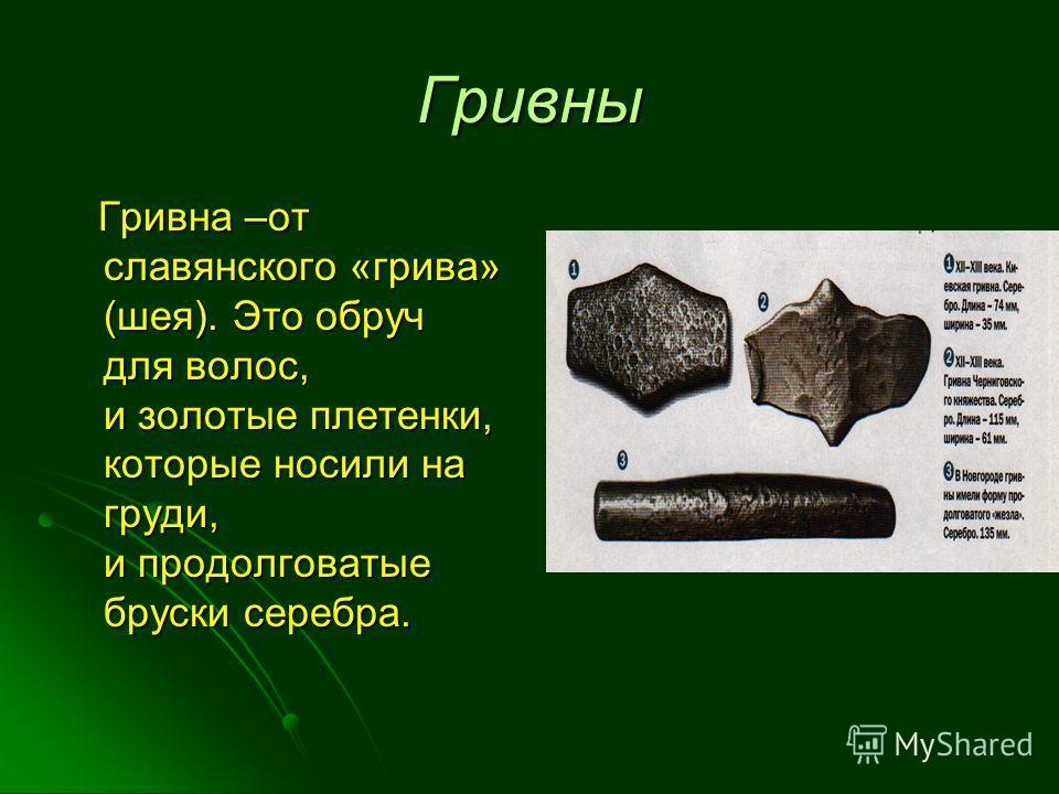 Гривны Гривна –от славянского «грива» (шея). Это обруч для волос, и золотые плетенки, которые носили на груди, и продолговатые бруски серебра. Гривна –от славянского «грива» (шея). Это обруч для волос, и золотые плетенки, которые носили на груди, и п