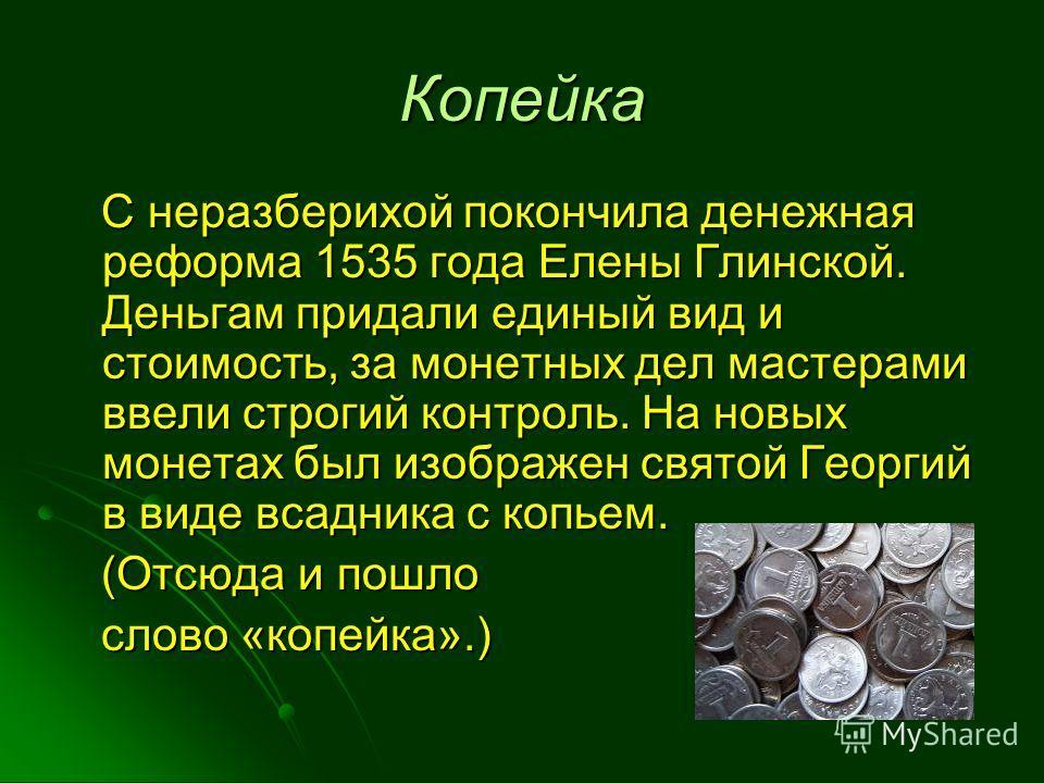 Копейка С неразберихой покончила денежная реформа 1535 года Елены Глинской. Деньгам придали единый вид и стоимость, за монетных дел мастерами ввели строгий контроль. На новых монетах был изображен святой Георгий в виде всадника с копьем. С неразберих
