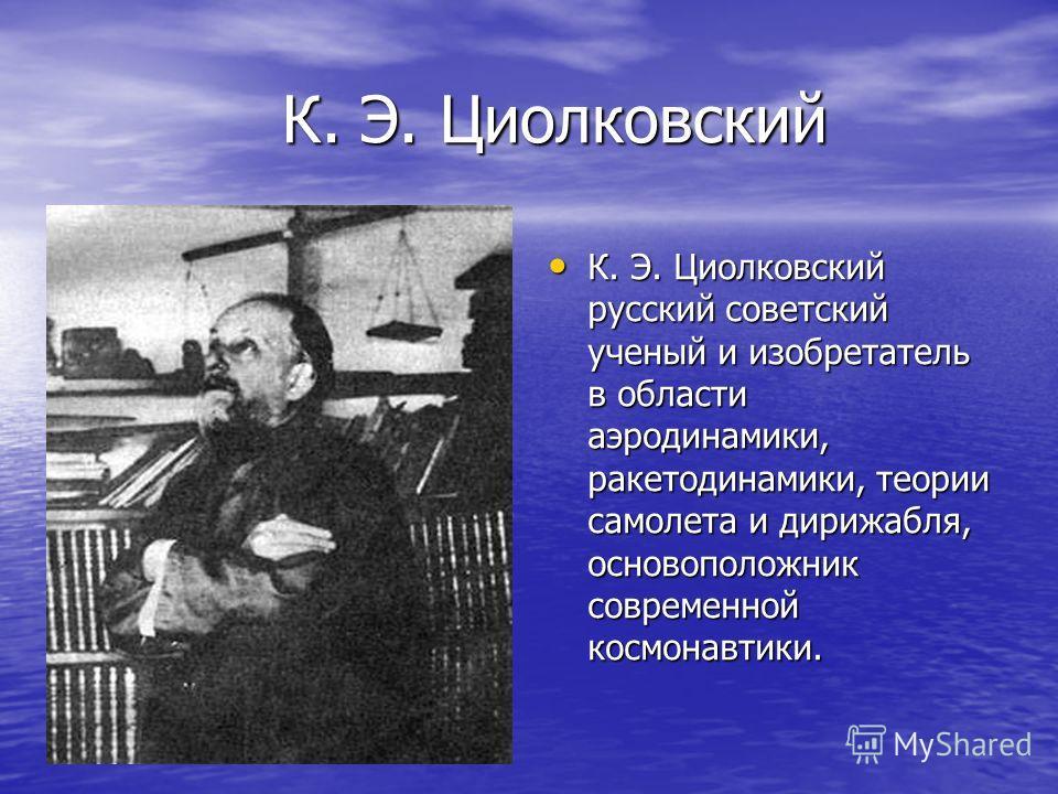 К. Э. Циолковский К. Э. Циолковский русский советский ученый и изобретатель в области аэродинамики, ракетодинамики, теории самолета и дирижабля, основоположник современной космонавтики.