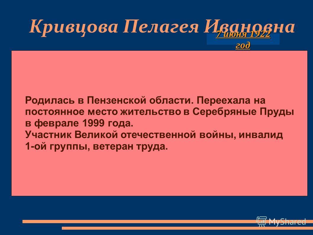 Кривцова Пелагея Ивановна Родилась в Пензенской области. Переехала на постоянное место жительство в Серебряные Пруды в феврале 1999 года. Участник Великой отечественной войны, инвалид 1-ой группы, ветеран труда. 7 июня 1922 год