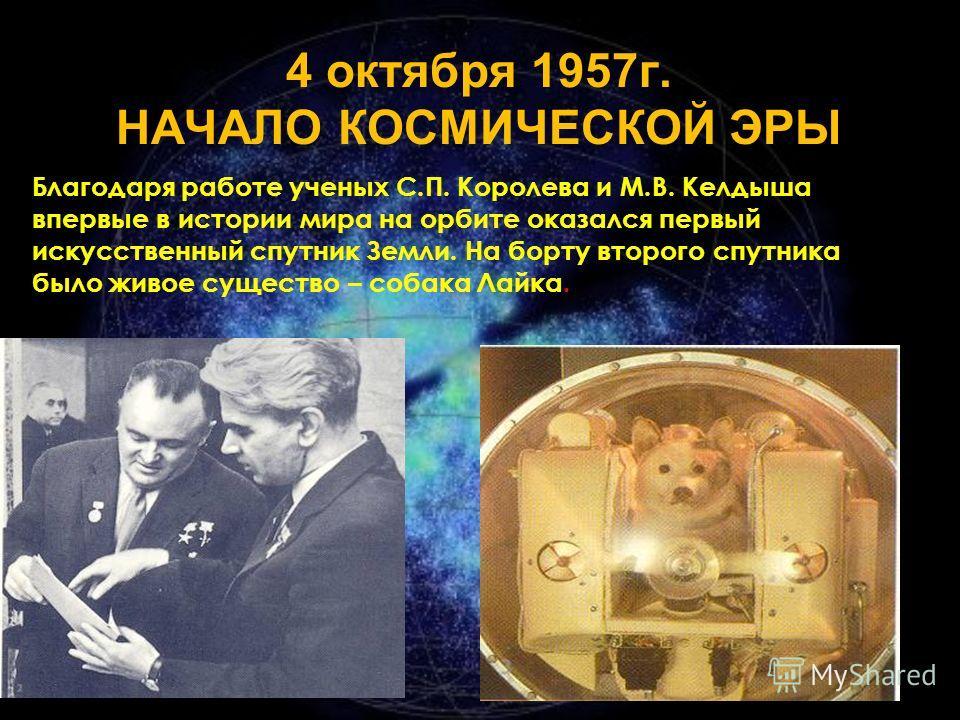 4 октября 1957г. НАЧАЛО КОСМИЧЕСКОЙ ЭРЫ Благодаря работе ученых С.П. Королева и М.В. Келдыша впервые в истории мира на орбите оказался первый искусственный спутник Земли. На борту второго спутника было живое существо – собака Лайка.