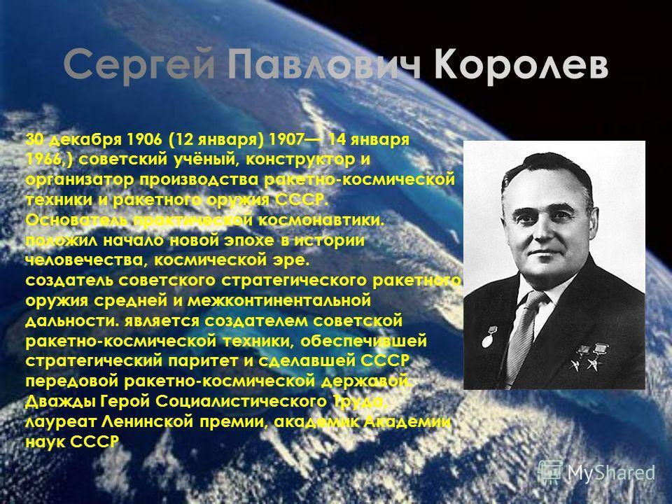 Сергей Павлович Королев 30 декабря 1906 (12 января) 1907 14 января 1966,) советский учёный, конструктор и организатор производства ракетно-космической техники и ракетного оружия СССР. Основатель практической космонавтики. положил начало новой эпохе в