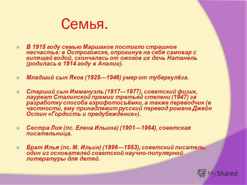 Семья. В 1915 году семью Маршаков постигло страшное несчастье: в Острогожске, опрокинув на себя самовар с кипящей водой, скончалась от ожогов их дочь Натанель (родилась в 1914 году в Англии). Младший сын Яков (19251946) умер от туберкулёза. Старший с